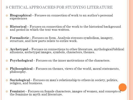 8 CRITICAL APPROACHES FOR STUDYING LITERATURE Biographical – Focuses on connection of work to an author's personal experiences Historical – Focuses on.
