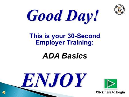 This is your 30-Second Employer Training: ADA Basics ENJOY Click here to begin Good Day!
