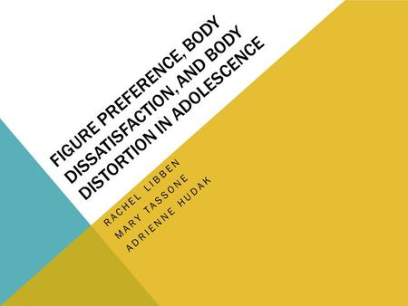 FIGURE PREFERENCE, BODY DISSATISFACTION, AND BODY DISTORTION IN ADOLESCENCE RACHEL LIBBEN MARY TASSONE ADRIENNE HUDAK.