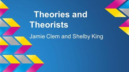 Theories and Theorists Jamie Clem and Shelby King.