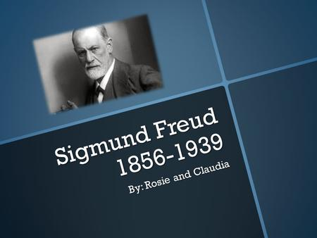 Sigmund Freud 1856-1939 By: Rosie and Claudia. SIGMUND FREUD  Born May 6,1856  Died: September 23, 1939  Education: University of Vienna (1881)  Parents: