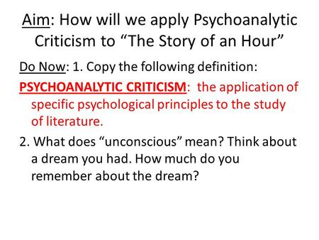 "Aim: How will we apply Psychoanalytic Criticism to ""The Story of an Hour"" Do Now: 1. Copy the following definition: PSYCHOANALYTIC CRITICISM: the application."