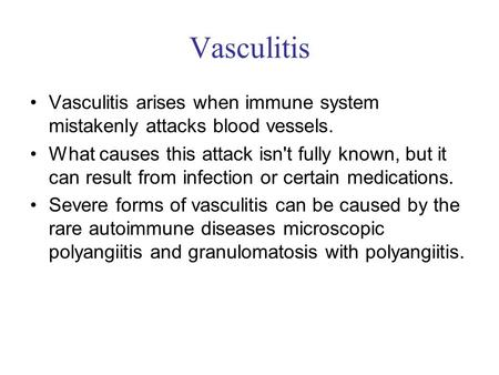 Vasculitis Vasculitis arises when immune system mistakenly attacks blood vessels. What causes this attack isn't fully known, but it can result from infection.