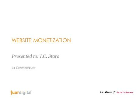 04 December 2007 WEBSITE MONETIZATION Presented to: I.C. Stars.