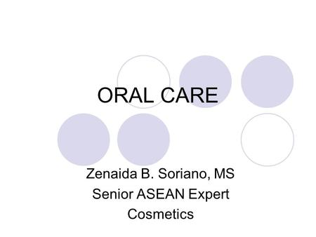 ORAL CARE Zenaida B. Soriano, MS Senior ASEAN Expert Cosmetics.