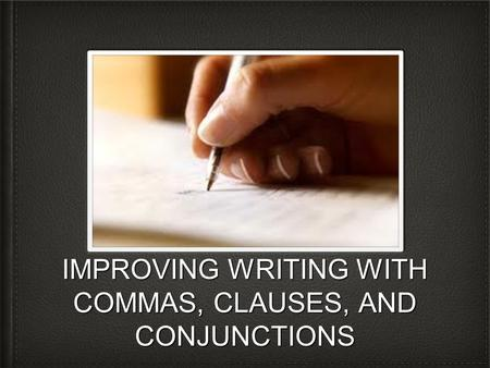 IMPROVING WRITING WITH COMMAS, CLAUSES, AND CONJUNCTIONS.