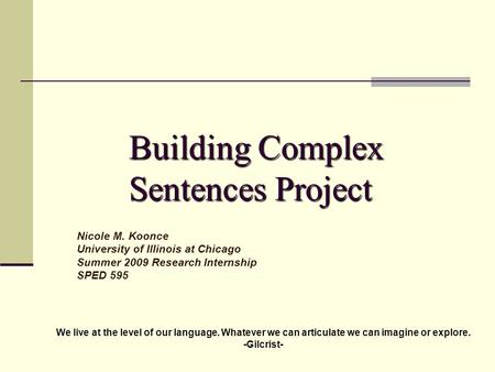 Building Complex Sentences Project Nicole M. Koonce University of Illinois at Chicago Summer 2009 Research Internship SPED 595 We live at the level of.