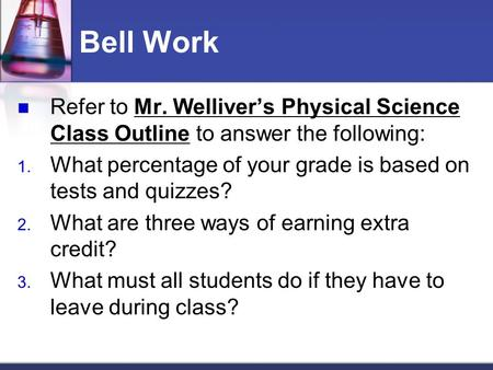 Bell Work Refer to Mr. Welliver's Physical Science Class Outline to answer the following: 1. What percentage of your grade is based on tests and quizzes?
