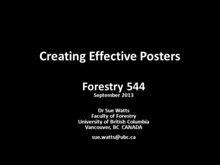 Creating Effective Posters Forestry 544 September 2013 Dr Sue Watts Faculty of Forestry University of British Columbia Vancouver, BC CANADA