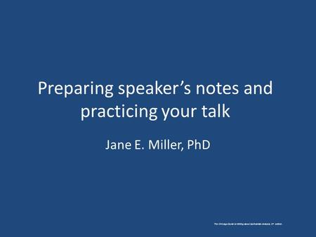 The Chicago Guide to Writing about Multivariate Analysis, 2 nd edition. Preparing speaker's notes and practicing your talk Jane E. Miller, PhD.