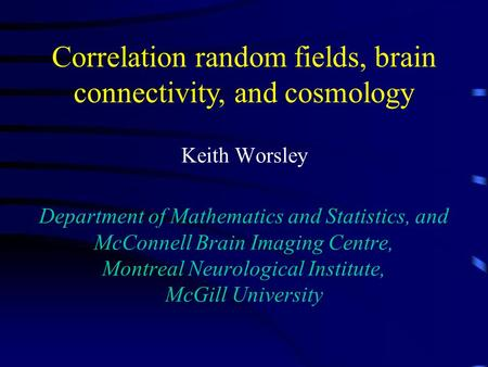 Keith Worsley Department of Mathematics and Statistics, and McConnell Brain Imaging Centre, Montreal Neurological Institute, McGill University Correlation.