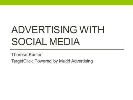 ADVERTISING WITH SOCIAL MEDIA Therese Kuster TargetClick Powered by Mudd Advertising.