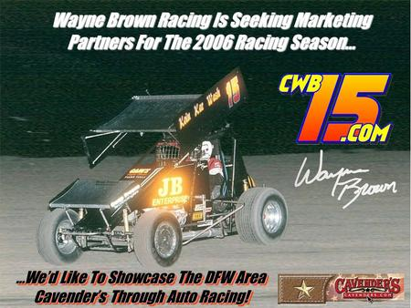 Wayne Brown Racing Is Seeking Marketing Partners For The 2006 Racing Season… …We'd Like To Showcase The DFW Area Cavender's Through Auto Racing! …We'd.