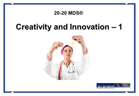 "20-20 MDS® Creativity and Innovation – 1. What is ""creativity""? What is ""innovation""? Creativity and Innovation – 1."