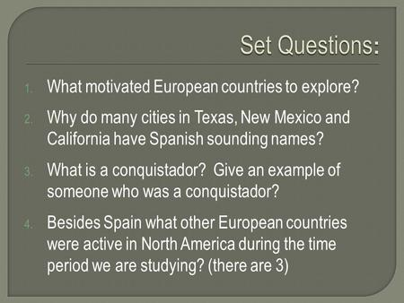 1. What motivated European countries to explore? 2. Why do many cities in Texas, New Mexico and California have Spanish sounding names? 3. What is a conquistador?