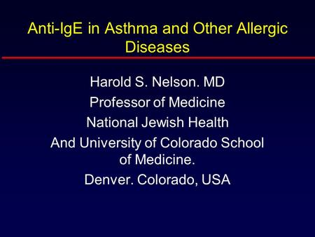 Anti-IgE in Asthma and Other Allergic Diseases Harold S. Nelson. MD Professor of Medicine National Jewish Health And University of Colorado School of Medicine.
