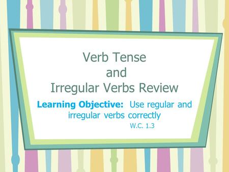 Verb Tense and Irregular Verbs Review Learning Objective: Use regular and irregular verbs correctly W.C. 1.3.