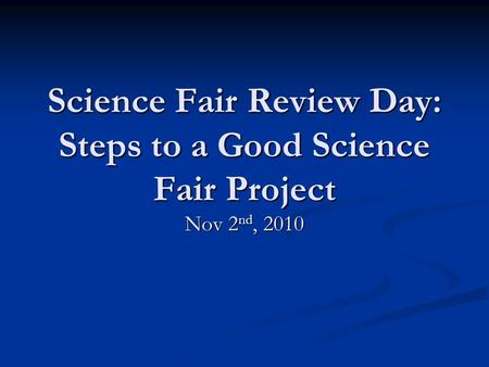 Science Fair Review Day: Steps to a Good Science Fair Project Nov 2 nd, 2010.