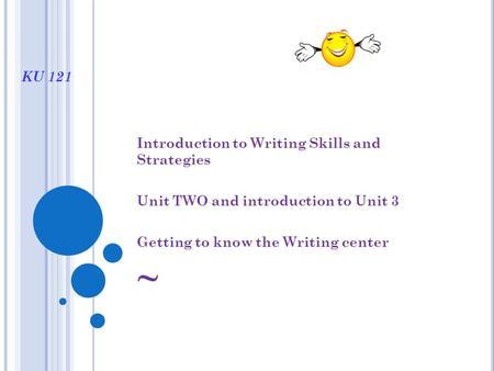 KU 121 Introduction to Writing Skills and Strategies Unit TWO and introduction to Unit 3 Getting to know the Writing center ~