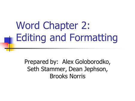 Word Chapter 2: Editing and Formatting Prepared by: Alex Goloborodko, Seth Stammer, Dean Jephson, Brooks Norris.
