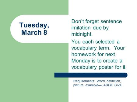 Don't forget sentence imitation due by midnight. You each selected a vocabulary term. Your homework for next Monday is to create a vocabulary poster for.
