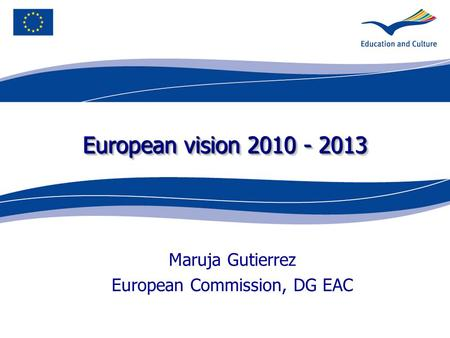 European vision 2010 - 2013 Maruja Gutierrez European Commission, DG EAC.