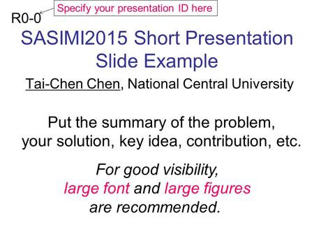 SASIMI2015 Short Presentation Slide Example Tai-Chen Chen, National Central University R0-0 Put the summary of the problem, your solution, key idea, contribution,