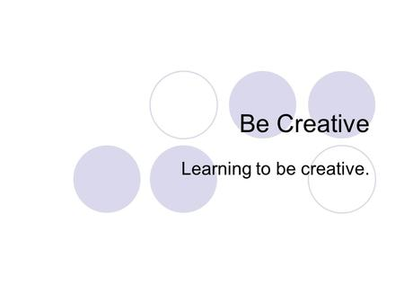 Be Creative Learning to be creative.. What is Creativity? Newly developed idea or… Newly derived connection between ideas.