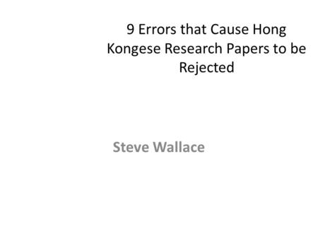 9 Errors that Cause Hong Kongese Research Papers to be Rejected Steve Wallace.
