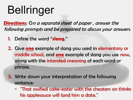 "Bellringer Directions : On a separate sheet of paper, answer the following prompts and be prepared to discuss your answers. 1. Define the word "" slang."""