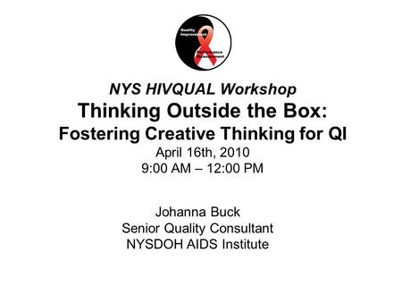 1National Quality Center (NQC) NYS HIVQUAL Workshop Thinking Outside the Box: Fostering Creative Thinking for QI April 16th, 2010 9:00 AM – 12:00 PM Johanna.
