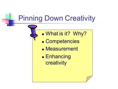 Pinning Down Creativity What is it? Why? Competencies Measurement Enhancing creativity.