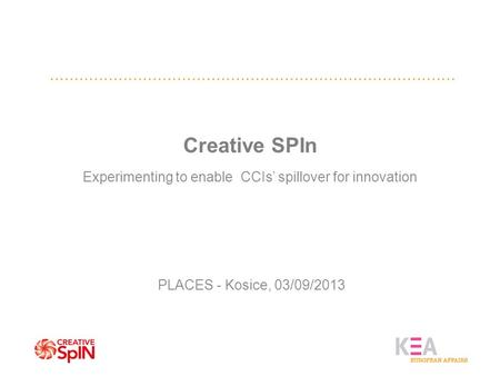 Creative SPIn Experimenting to enable CCIs' spillover for innovation PLACES - Kosice, 03/09/2013.