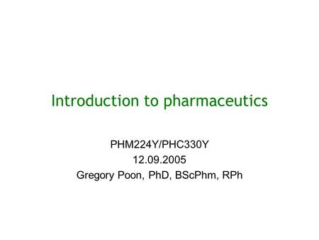 Introduction to pharmaceutics PHM224Y/PHC330Y 12.09.2005 Gregory Poon, PhD, BScPhm, RPh.