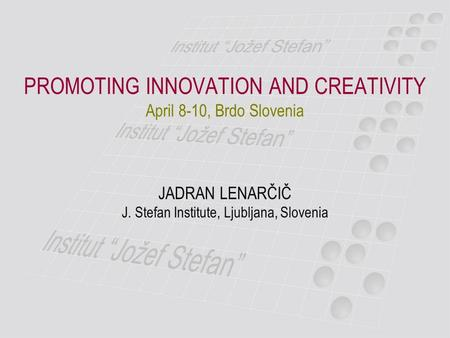 PROMOTING INNOVATION AND CREATIVITY April 8-10, Brdo Slovenia JADRAN LENARČIČ J. Stefan Institute, Ljubljana, Slovenia.