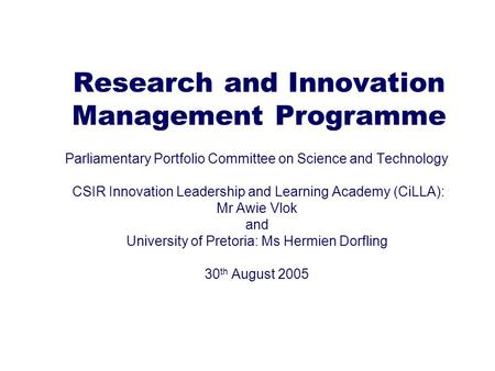 Research and Innovation Management Programme Parliamentary Portfolio Committee on Science and Technology CSIR Innovation Leadership and Learning Academy.