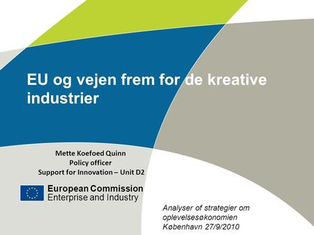 European Commission Enterprise and Industry Title of the presentation | Date | ‹#› EU og vejen frem for de kreative industrier Mette Koefoed Quinn Policy.