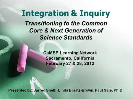Integration & Inquiry Transitioning to the Common Core & Next Generation of Science Standards CaMSP Learning Network Sacramento, California February 27.