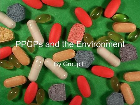 PPCPs and the Environment By Group E. Introduction Modern medicine has undoubtedly changed the human race; pharmaceuticals have extended our life expectancy.