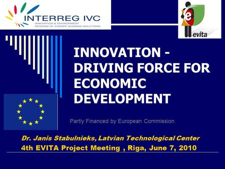 INNOVATION - DRIVING FORCE FOR ECONOMIC DEVELOPMENT Dr. Janis Stabulnieks, Latvian Technological Center 4th EVITA Project Meeting, Riga, June 7, 2010 Partly.