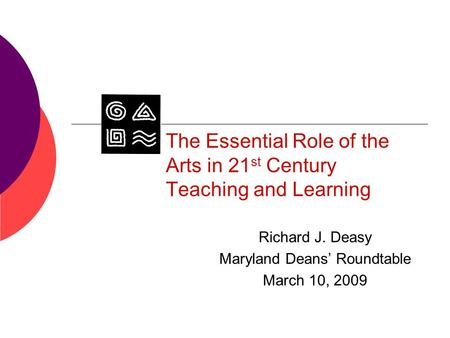 The Essential Role of the Arts in 21 st Century Teaching and Learning Richard J. Deasy Maryland Deans' Roundtable March 10, 2009.