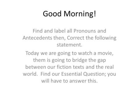 Good Morning! Find and label all Pronouns and Antecedents then, Correct the following statement. Today we are going to watch a movie, them is going to.