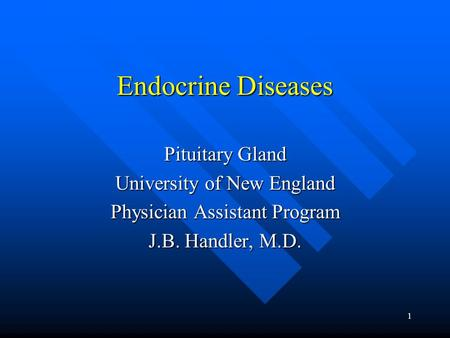 1 Endocrine Diseases Pituitary Gland University of New England Physician Assistant Program J.B. Handler, M.D.