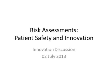 Risk Assessments: Patient Safety and Innovation Innovation Discussion 02 July 2013.