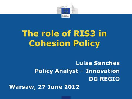 The role of RIS3 in Cohesion Policy Luisa Sanches Policy Analyst – Innovation DG REGIO Warsaw, 27 June 2012.