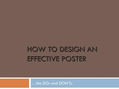 HOW TO DESIGN AN EFFECTIVE POSTER …the DOs and DON'Ts.
