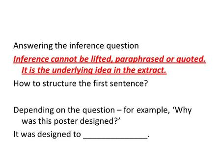 Answering the inference question Inference cannot be lifted, paraphrased or quoted. It is the underlying idea in the extract. How to structure the first.