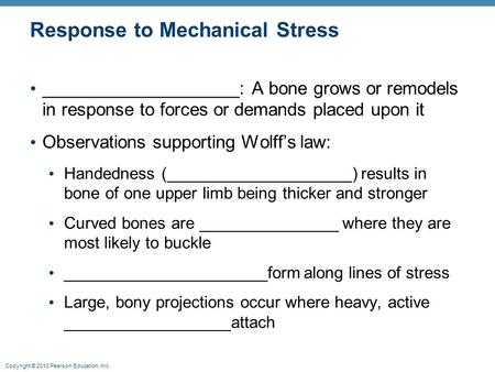 Copyright © 2010 Pearson Education, Inc. Response to Mechanical Stress ____________________: A bone grows or remodels in response to forces or demands.