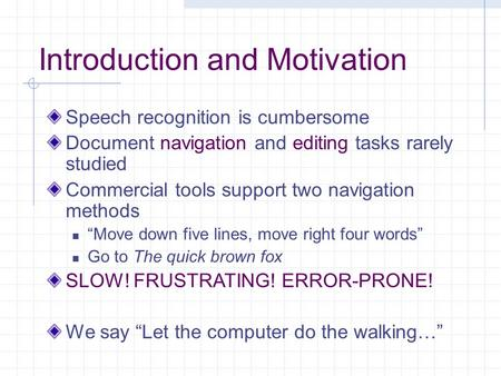 Introduction and Motivation Speech recognition is cumbersome Document navigation and editing tasks rarely studied Commercial tools support two navigation.