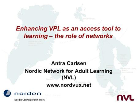 Enhancing VPL as an access tool to learning – the role of networks Antra Carlsen Nordic Network for Adult Learning (NVL) www.nordvux.net.